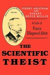 The Scientific Theist: A Life of Francis Ellingwood Abbot