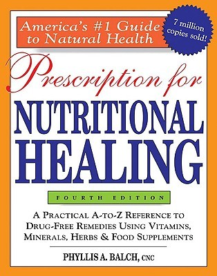 Prescription for Nutritional Healing: A Practical A-to-Z Reference to Drug-Free Remedies Using Vitamins, Minerals, Herbs & Food Supplements