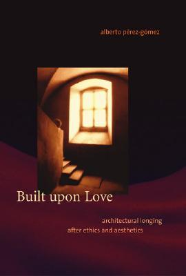 Read online Built Upon Love: Architectural Longing After Ethics and Aesthetics PDF
