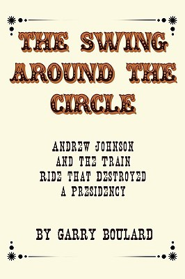 The Swing Around the Circle: Andrew Johnson and the Train Ride That Destroyed a Presidency
