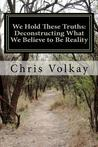 We Hold These Truths: Deconstructing What We Believe to Be Reality