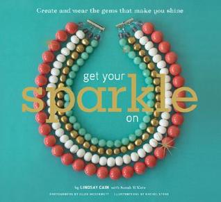 Get Your Sparkle On: Create and Wear the Gems that Make You Shine
