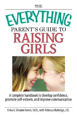 Everything Parent's Guide to Raising Girls: A Complete Handbook to Develop Confidence Promote Self-Esteem and Improve Communication