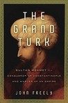 The Grand Turk: Sultan Mehmet II-Conqueror of Constantinople and Master of an Empire