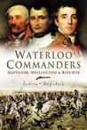 Waterloo Commanders: Napoleon, Wellington and Blucher