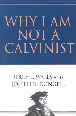 Why I Am Not a Calvinist by Jerry L. Walls