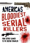 America's Bloodiest Serial Killers: From Jeffrey Dahmer to the Boston Strangler