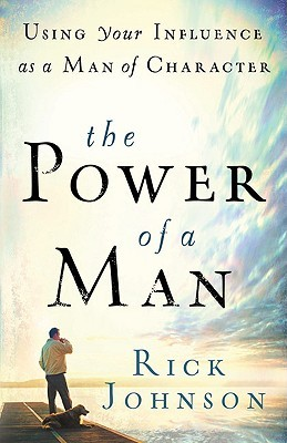 Read The Power of a Man: Using Your Influence as a Man of Character PDF by Rick Johnson