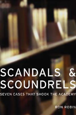 Scandals and Scoundrels: Seven Cases That Shook the Academy