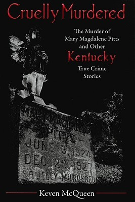 Cruelly Murdered: The Murder of Mary Magdalene Pitts and Other Kentucky True Crime Stories