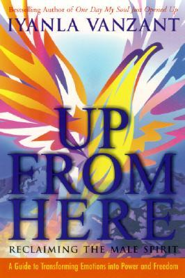 Up From Here: Reclaiming the Male Spirit: A Guide to Transforming Emotions into Power and Freedom