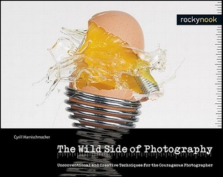 The Wild Side of Photography: Unconventional and Creative Techniques for the Courageous Photographer