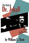 The Trial Of Dr. Jekyll: An Adaptation Of Robert Louis Stevenson's The Strange Case Of Dr. Jekyll And Mr. Hyde: A Play In Two Acts