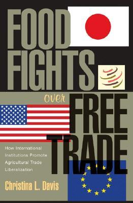 Food Fights Over Free Trade by Christina L. Davis
