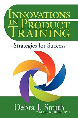 Innovations in Product Training: Strategies for Success Debra J. Smith