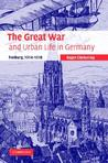 The Great War and Urban Life in Germany: Freiburg, 1914 1918