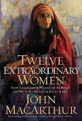 Twelve Extraordinary Women by John MacArthur