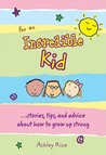 For an Incredible Kid: Stories, Tips, and Advice about How to Grow Up Strong