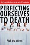 Perfecting Ourselves to Death: The Pursuit Of Excellence And The Perils Of Perfectionism