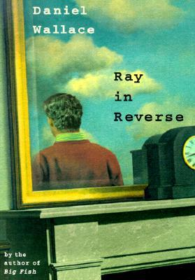 Ray in Reverse by Daniel Wallace