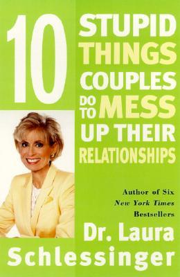 Ten Stupid Things Couples Do to Mess Up Their Relationships by Laura C. Schlessinger