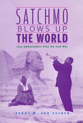 Satchmo Blows Up the World by Penny M. Von Eschen
