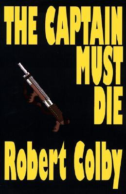 The Captain Must Die by Robert Colby