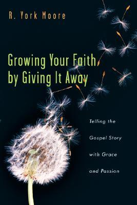Growing Your Faith by Giving It Away by R. York Moore