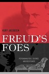 Freud's Foes: Psychoanalysis, Science, and Resistance
