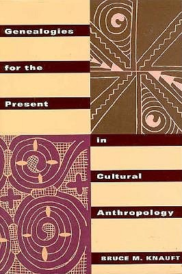 Genealogies for the Present in Cultural Anthropology by Bruce M. Knauft