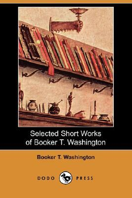 Selected Short Works Of Booker T. Washington (Dodo Press)