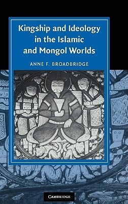 Kingship and Ideology in the Islamic and Mongol Worlds by Anne F. Broadbridge