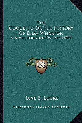 The Coquette, Or the History of Eliza Wharton the Coquette, Or the History of Eliza Wharton: A Novel Founded on Fact (1855) a Novel Founded on Fact (1