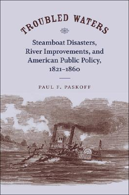Troubled Waters: Steamboat Disasters, River Improvements, and American Public Policy, 1821-1860