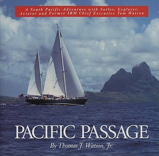 Pacific Passage: A South Pacific Adventure with Sailor, Explorer, Aviator and Former IBM Chief Executive Tom Watson