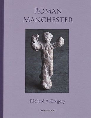 Roman Manchester: The University of Manchester's Excavations Within the Vicus 2001-5 [With CDROM]