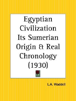 Egyptian Civilization Its Sumerian Origin and Real Chronology by Laurence Austine Waddell