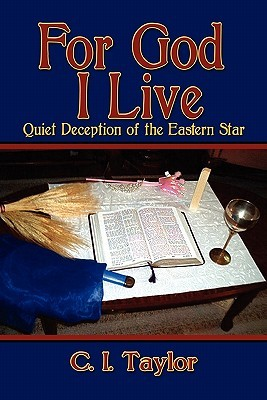 For God I Live: Quiet Deception of the Eastern Star  by  C.I. Taylor