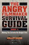 The Angry Filmmaker Survival Guide: Part One Making the Extreme No Budget Film