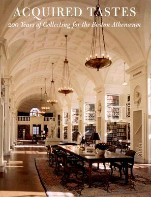 Acquired Tastes: 200 Years of Collecting for the Boston Athenaeum