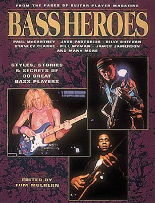 Bass Heroes: Styles, Stories and Secrets of 30 Great Bass Players: From the Pages of Guitar Player Magazine