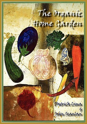 The Organic Home Garden by Patrick Lima