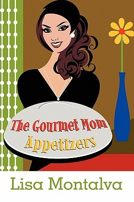 The Gourmet Mom: Appetizers  by  Lisa Montalva