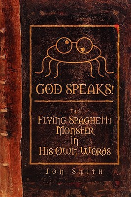 God Speaks! the Flying Spaghetti Monster in His Own Words by Jon Smith