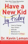 Have a New Kid by Friday: How to Change Your Child's Attitude, Behavior &amp; Character in 5 Days