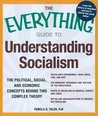 The Everything Guide To Understanding Socialism: The Political, Social, And Economic Concepts Behind This Complex Theory (Everything Series)