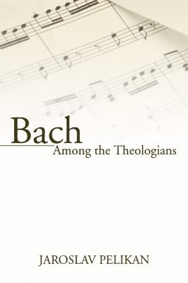 Bach Among the Theologians by Jaroslav Pelikan
