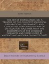 The Art of Distillation, Or, a Treatise of the Choicest Spagyrical Preparations, Experiments, and Curiosities, Performed by Way of Distillation Togeth