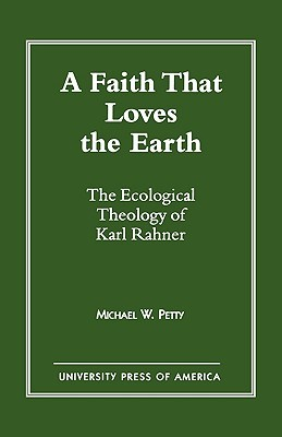 A Faith That Loves the Earth: The Ecological Theology of Karl Rahner  by  Michael Petty