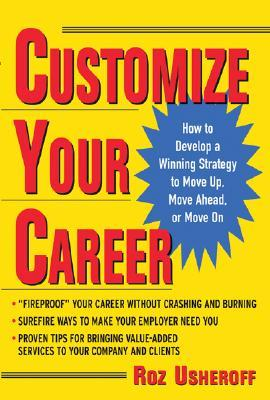 Customize Your Career: How to Develop a Winning Strategy to Move Up, Move Ahead, or Move on  by  Roz Usheroff
